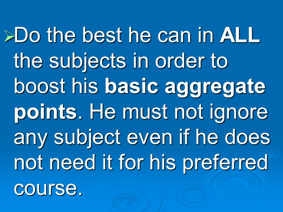 Do the best he can in ALL the subjects in order to boost his basic aggregate points.