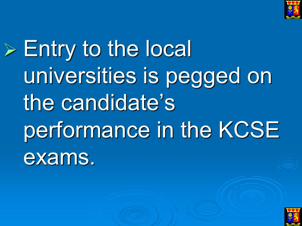 Entry to the local universities is pegged on the candidate's performance in the KCSE exams.