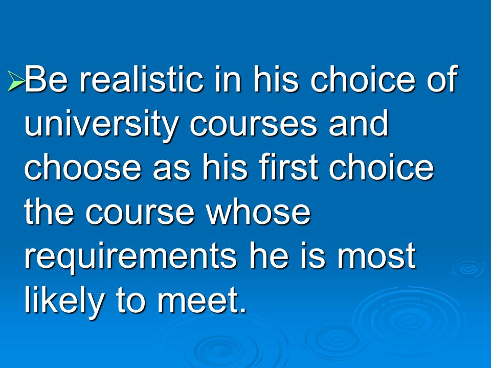 Be realistic in his choice of university courses and choose as his first choice the course whose requirements he is most likely to meet.