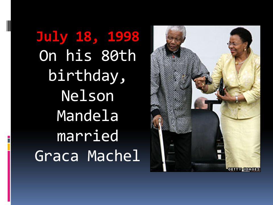 July 18, 1998 On his 80th birthday, Nelson Mandela married Graca Machel