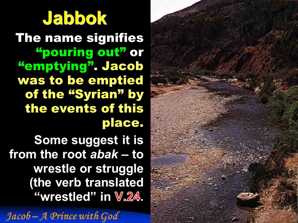 Jabbok The name signifies pouring out or emptying . Jacob was to be emptied of the Syrian by the events of this place.