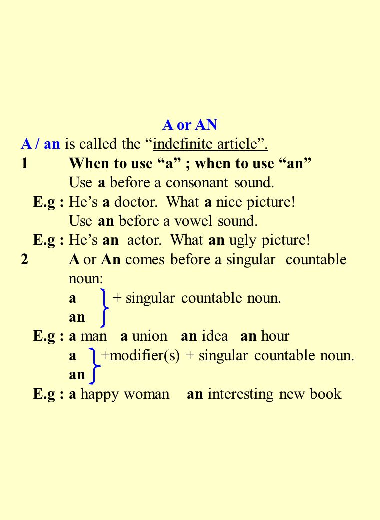 A or AN A / an is called the indefinite article . 1 When to use a ; when to use an Use a before a consonant sound.