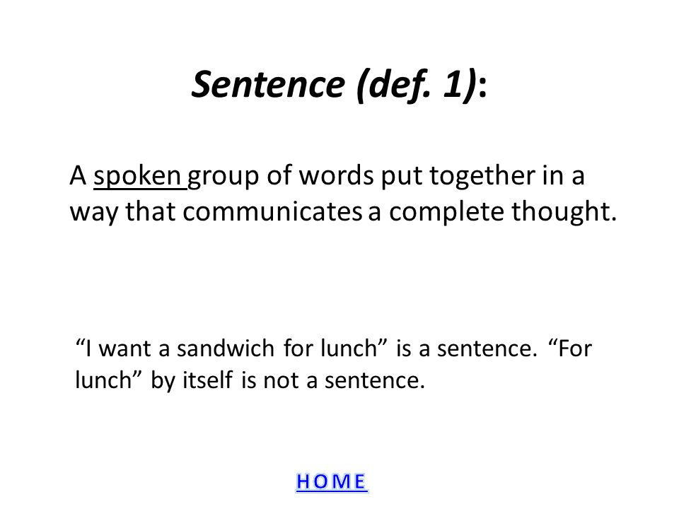 Sentence (def. 1): A spoken group of words put together in a way that communicates a complete thought.