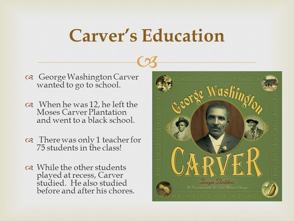 Carver's Education George Washington Carver wanted to go to school.