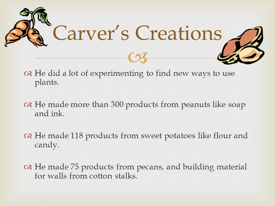 Carver's Creations He did a lot of experimenting to find new ways to use plants. He made more than 300 products from peanuts like soap and ink.