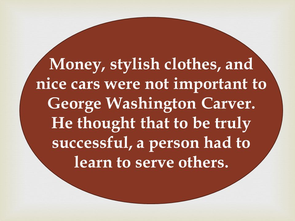 Money, stylish clothes, and nice cars were not important to George Washington Carver.