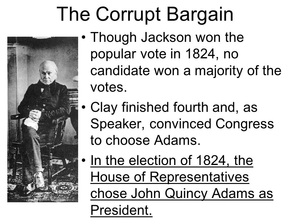 The Corrupt Bargain Though Jackson won the popular vote in 1824, no candidate won a majority of the votes.