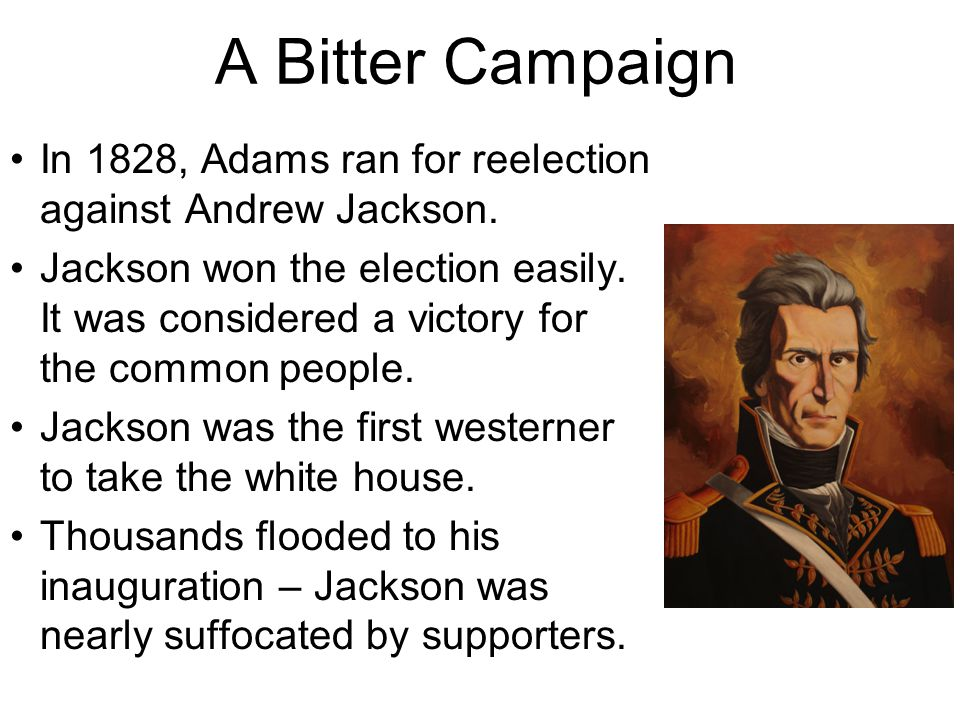 A Bitter Campaign In 1828, Adams ran for reelection against Andrew Jackson.