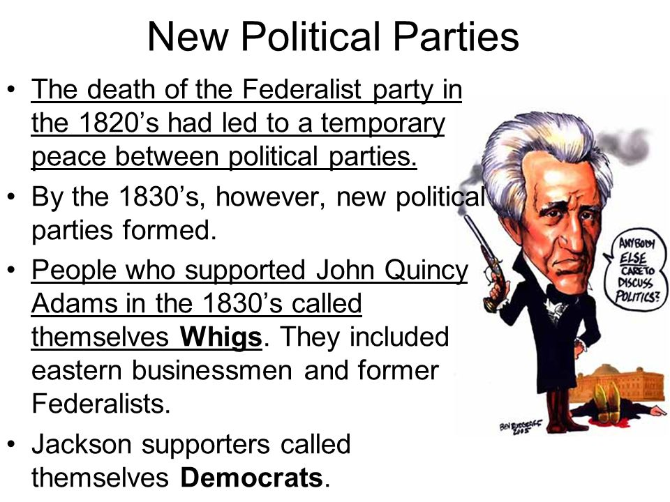 New Political Parties The death of the Federalist party in the 1820's had led to a temporary peace between political parties.