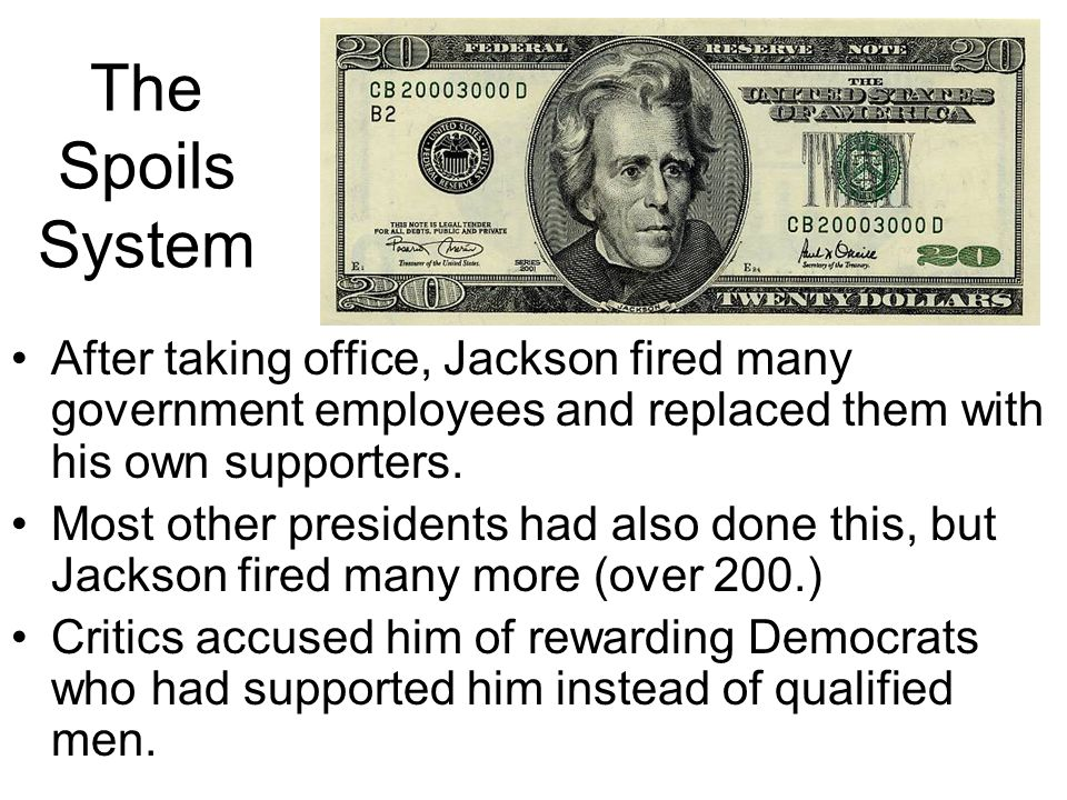 The Spoils System After taking office, Jackson fired many government employees and replaced them with his own supporters.