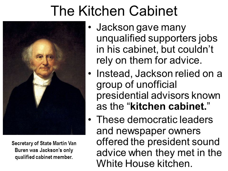 The Kitchen Cabinet Jackson gave many unqualified supporters jobs in his cabinet, but couldn't rely on them for advice.