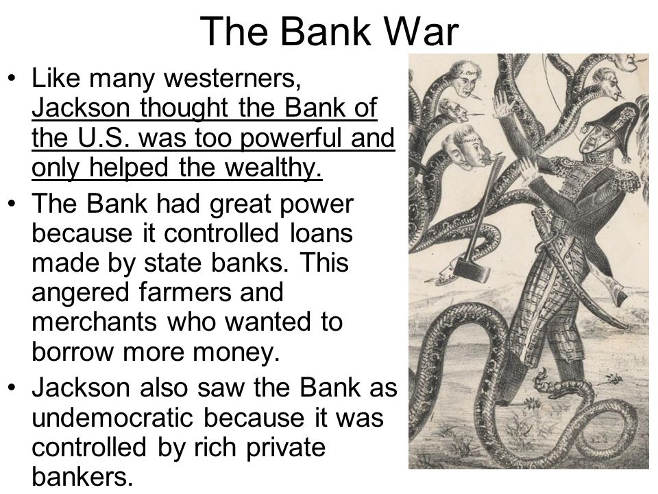 The Bank War Like many westerners, Jackson thought the Bank of the U.S. was too powerful and only helped the wealthy.