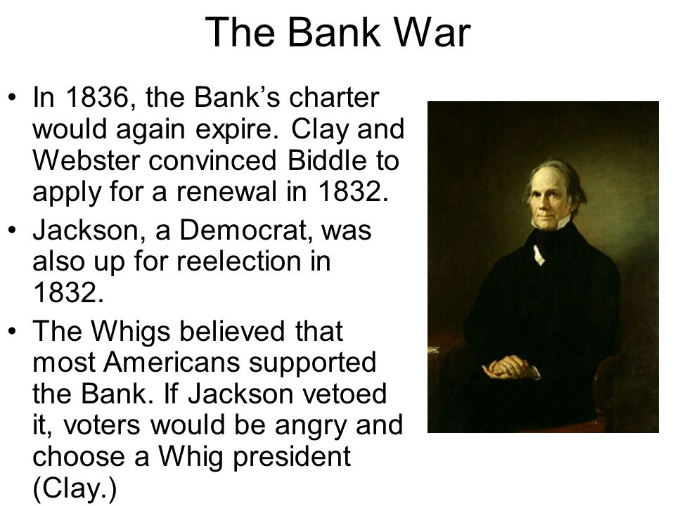 The Bank War In 1836, the Bank's charter would again expire. Clay and Webster convinced Biddle to apply for a renewal in 1832.