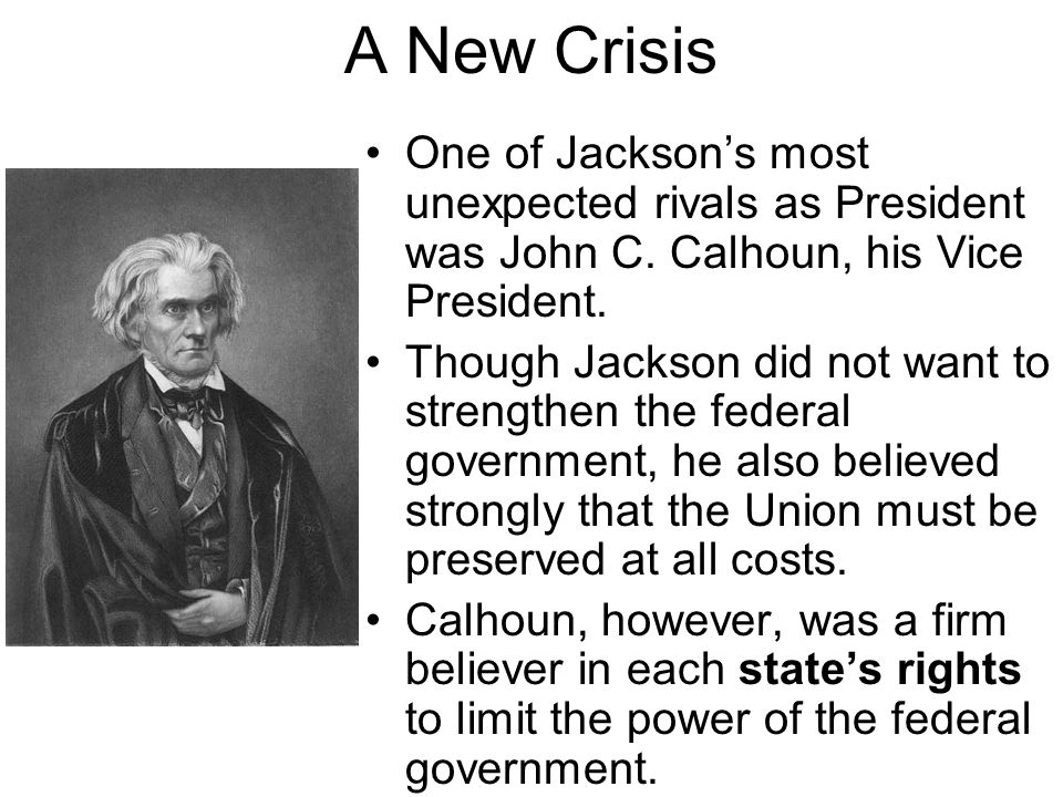 A New Crisis One of Jackson's most unexpected rivals as President was John C. Calhoun, his Vice President.