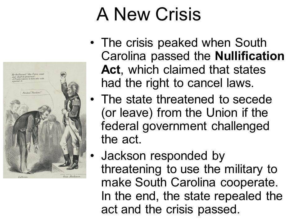 A New Crisis The crisis peaked when South Carolina passed the Nullification Act, which claimed that states had the right to cancel laws.
