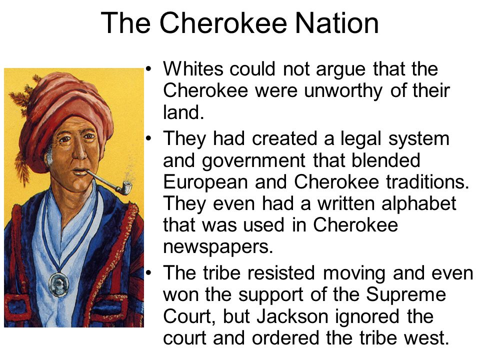 The Cherokee Nation Whites could not argue that the Cherokee were unworthy of their land.