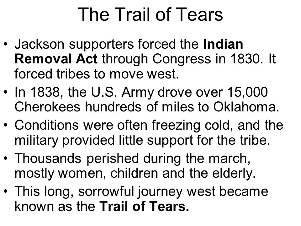 The Trail of Tears Jackson supporters forced the Indian Removal Act through Congress in 1830. It forced tribes to move west.