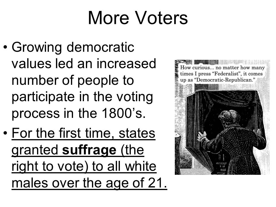More Voters Growing democratic values led an increased number of people to participate in the voting process in the 1800's.