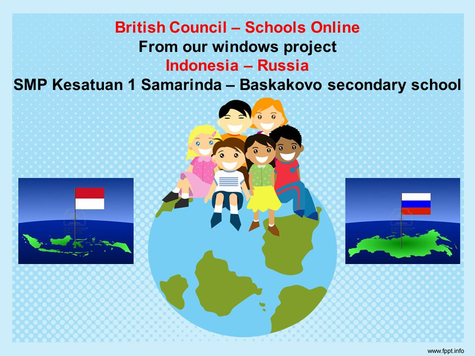 British Council – Schools Online From our windows project Indonesia – Russia SMP Kesatuan 1 Samarinda – Baskakovo secondary school