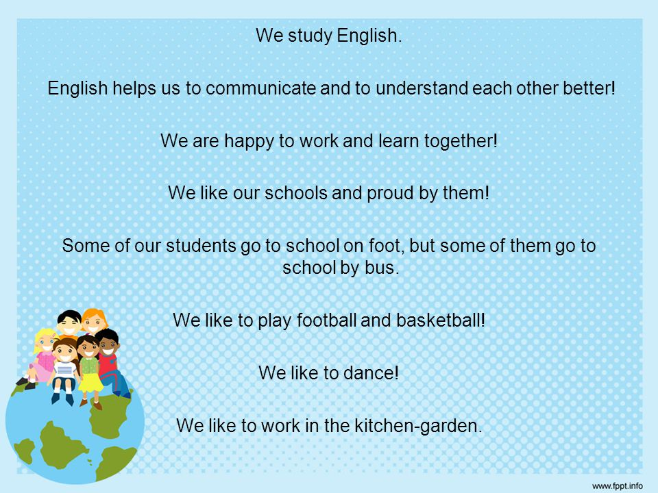 We study English. English helps us to communicate and to understand each other better.