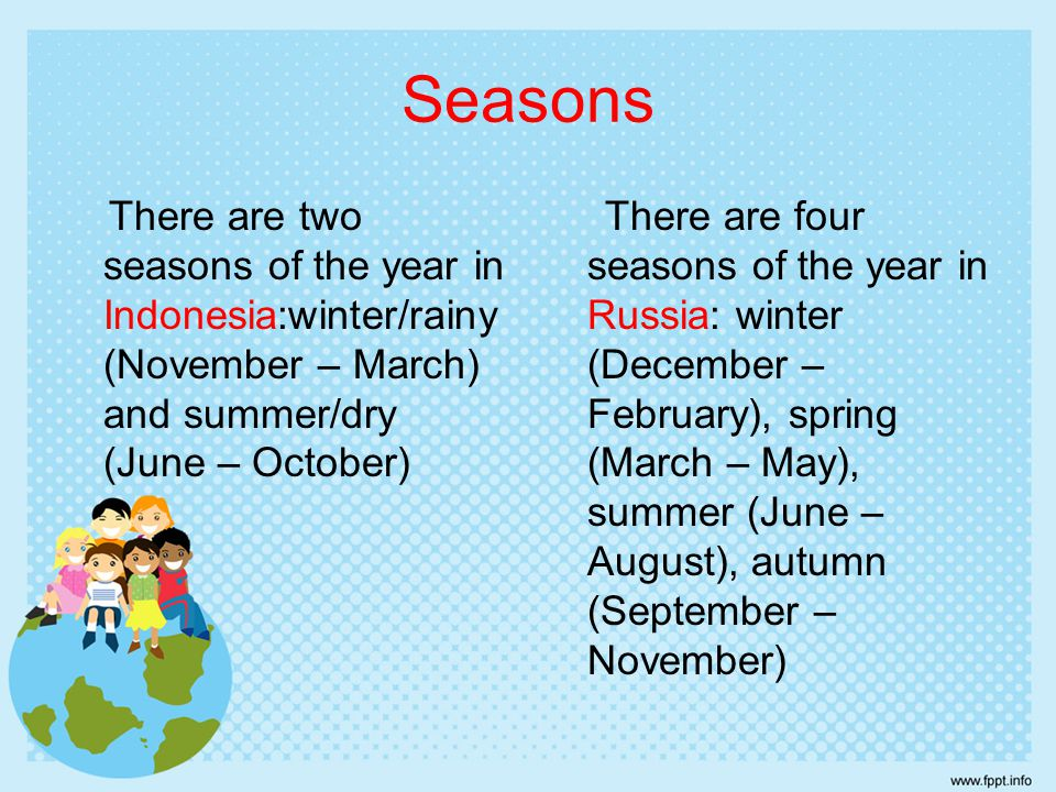 Seasons There are two seasons of the year in Indonesia:winter/rainy (November – March) and summer/dry (June – October)