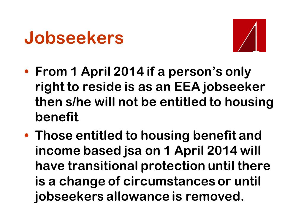 Jobseekers From 1 April 2014 if a person's only right to reside is as an EEA jobseeker then s/he will not be entitled to housing benefit.