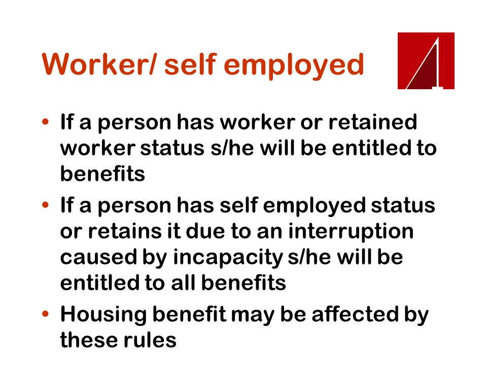 Worker/ self employed If a person has worker or retained worker status s/he will be entitled to benefits.