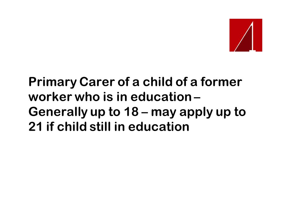 Primary Carer of a child of a former worker who is in education – Generally up to 18 – may apply up to 21 if child still in education