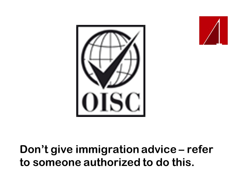 Don't give immigration advice – refer to someone authorized to do this.