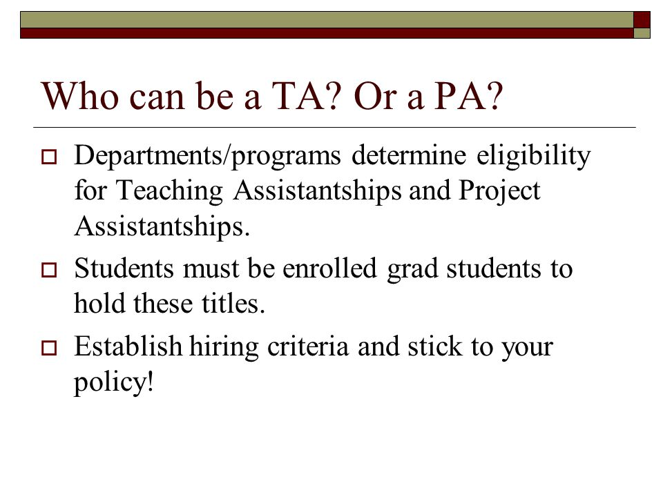 Who can be a TA Or a PA Departments/programs determine eligibility for Teaching Assistantships and Project Assistantships.