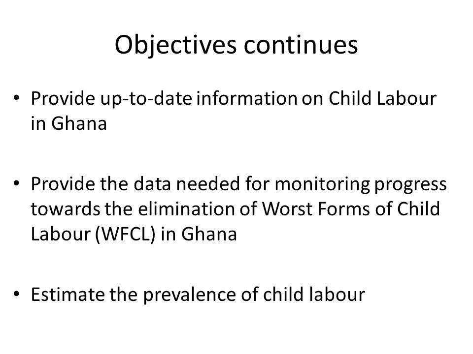 Objectives continues Provide up-to-date information on Child Labour in Ghana.