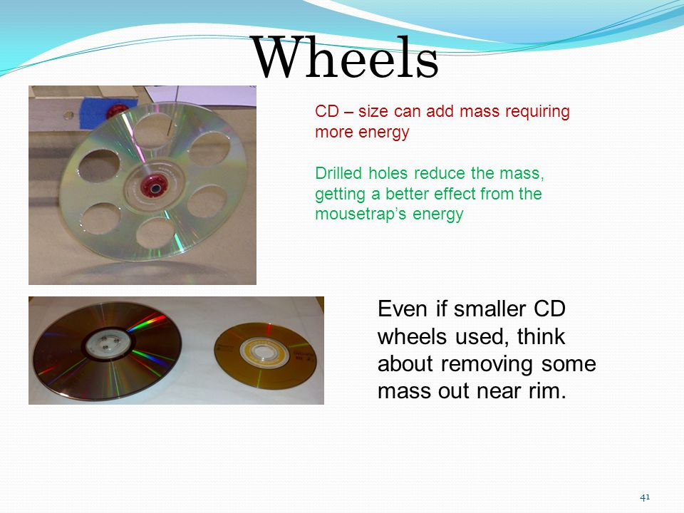 Wheels CD – size can add mass requiring more energy. Drilled holes reduce the mass, getting a better effect from the mousetrap's energy.