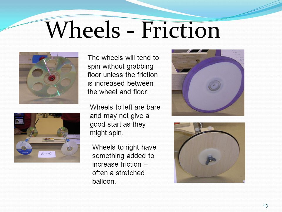Wheels - Friction The wheels will tend to spin without grabbing floor unless the friction is increased between the wheel and floor.
