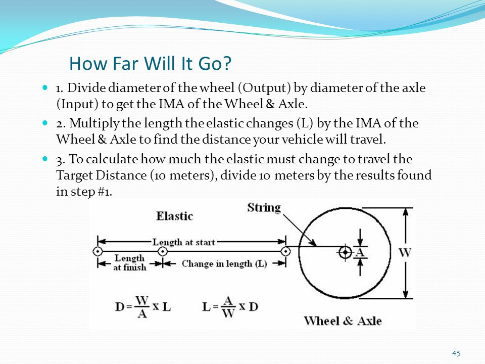 How Far Will It Go 1. Divide diameter of the wheel (Output) by diameter of the axle (Input) to get the IMA of the Wheel & Axle.