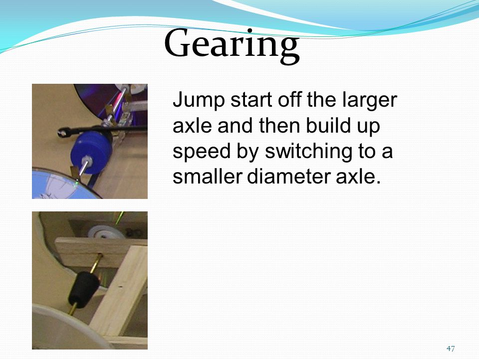 Gearing Jump start off the larger axle and then build up speed by switching to a smaller diameter axle.