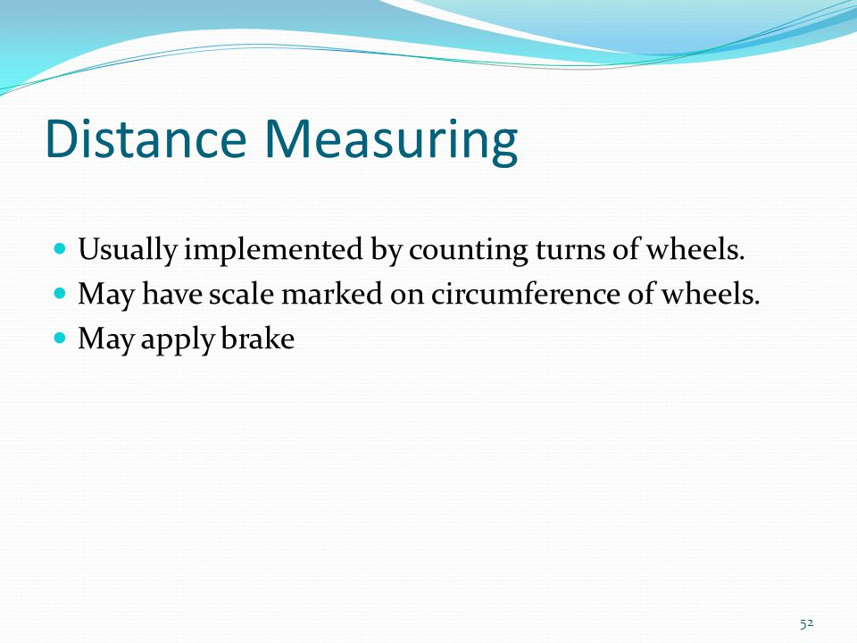 Distance Measuring Usually implemented by counting turns of wheels.