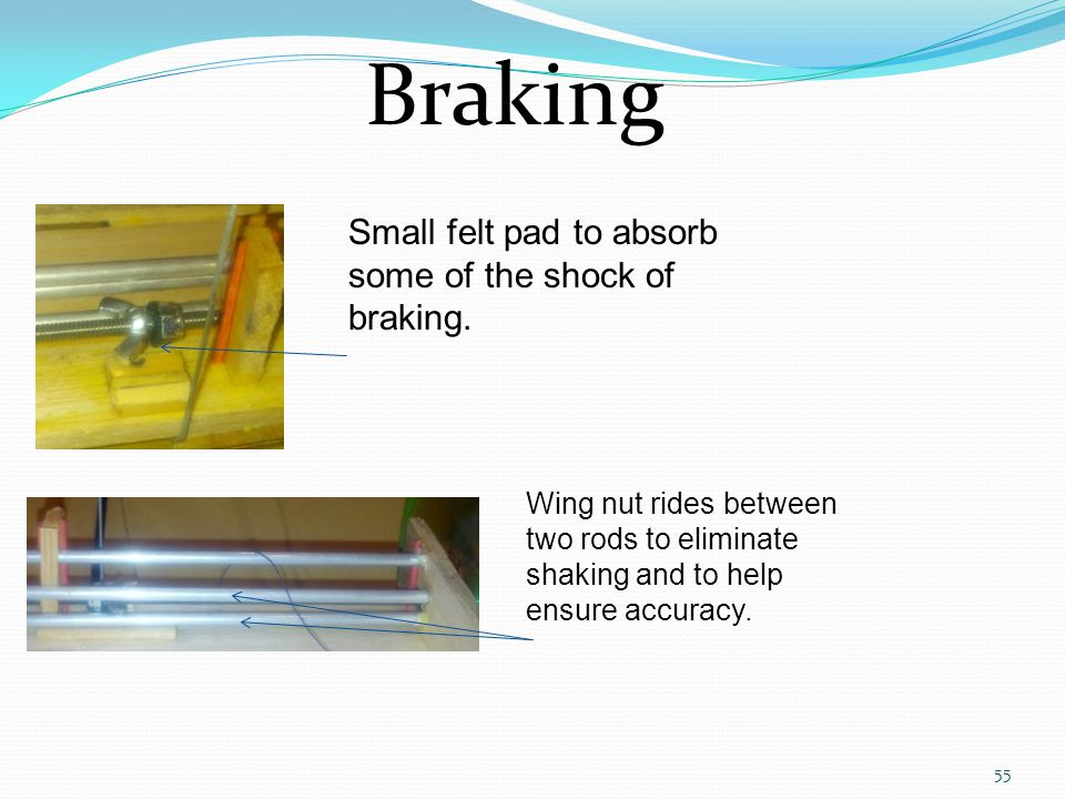 Braking Small felt pad to absorb some of the shock of braking.