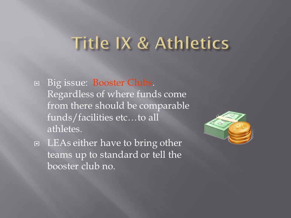 Title IX & Athletics Big issue: Booster Clubs. Regardless of where funds come from there should be comparable funds/facilities etc…to all athletes.