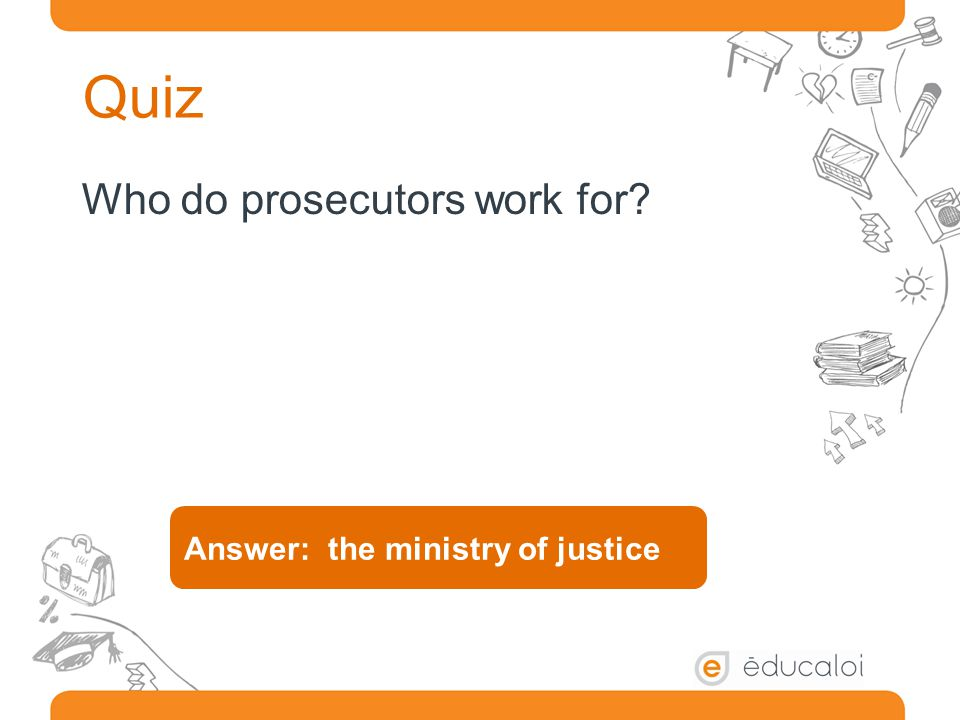 Quiz Who do prosecutors work for Answer: the ministry of justice