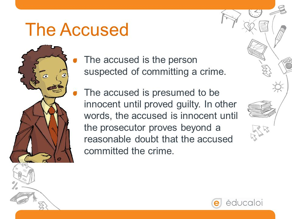 The Accused The accused is the person suspected of committing a crime.