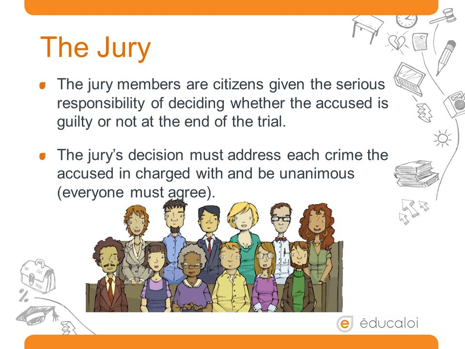 The Jury The jury members are citizens given the serious responsibility of deciding whether the accused is guilty or not at the end of the trial.