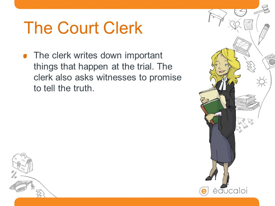The Court Clerk The clerk writes down important things that happen at the trial.