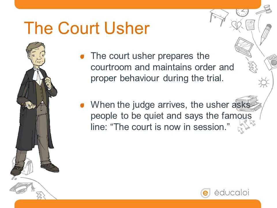 The Court Usher The court usher prepares the courtroom and maintains order and proper behaviour during the trial.