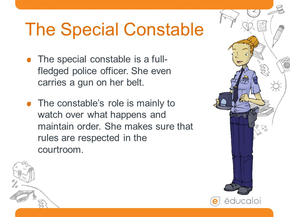 The Special Constable The special constable is a full-fledged police officer. She even carries a gun on her belt.