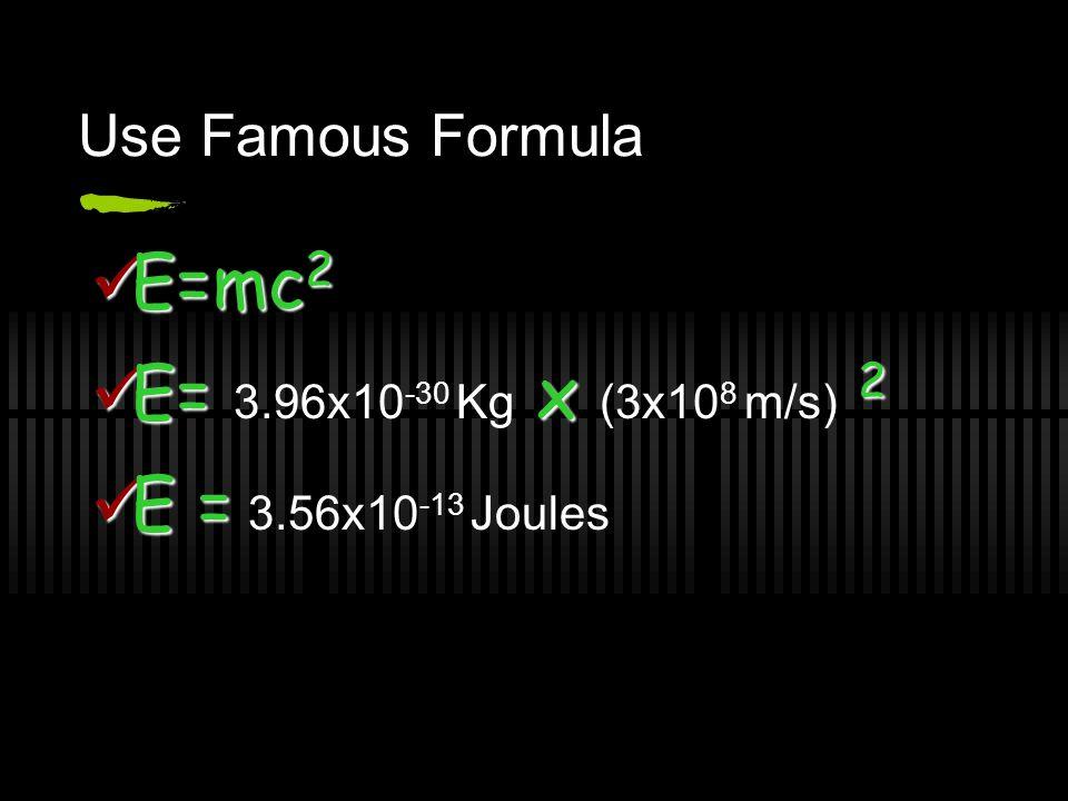 E=mc2 E= 3.96x10-30 Kg x (3x108 m/s) 2 E = 3.56x10-13 Joules