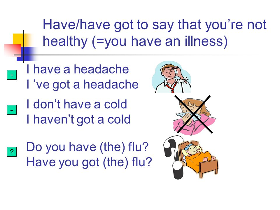 Have/have got to say that you're not healthy (=you have an illness)