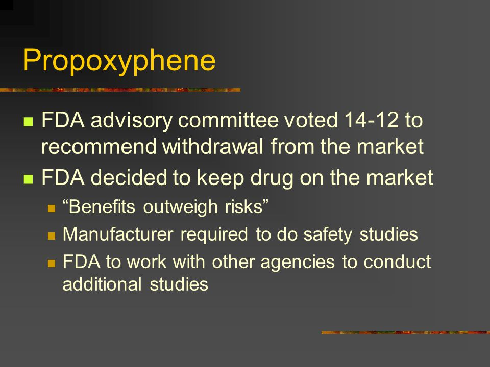 Propoxyphene FDA advisory committee voted 14-12 to recommend withdrawal from the market. FDA decided to keep drug on the market.