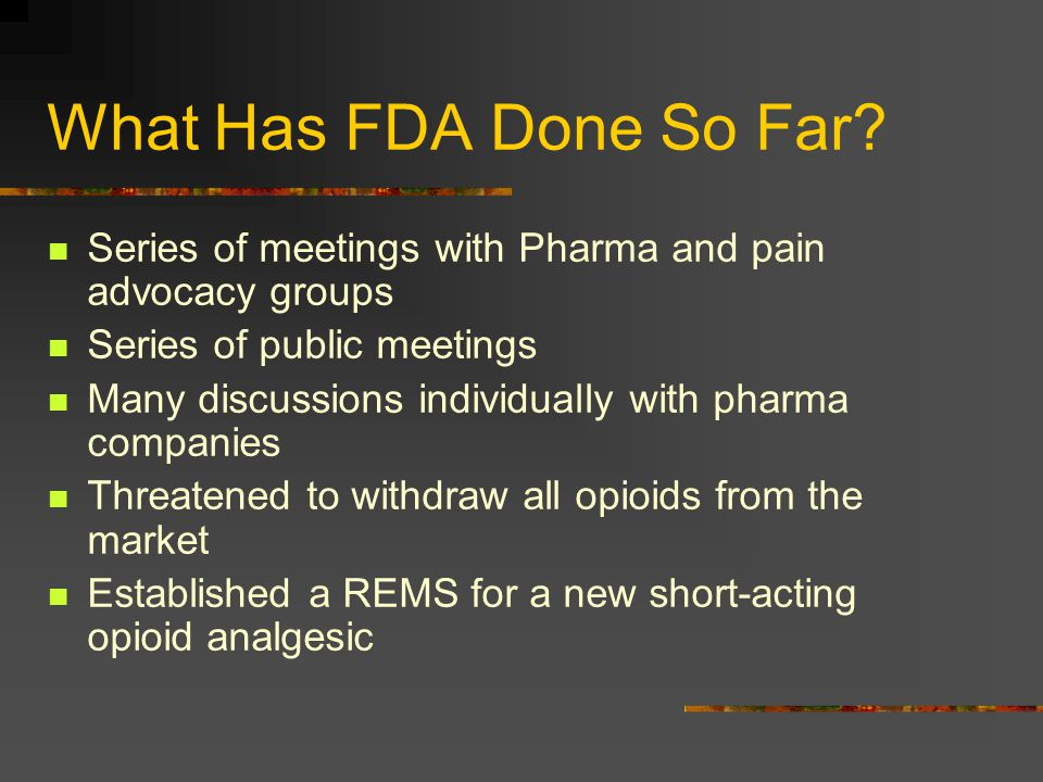 What Has FDA Done So Far Series of meetings with Pharma and pain advocacy groups. Series of public meetings.