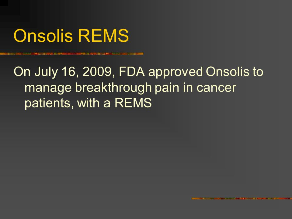 Onsolis REMS On July 16, 2009, FDA approved Onsolis to manage breakthrough pain in cancer patients, with a REMS.