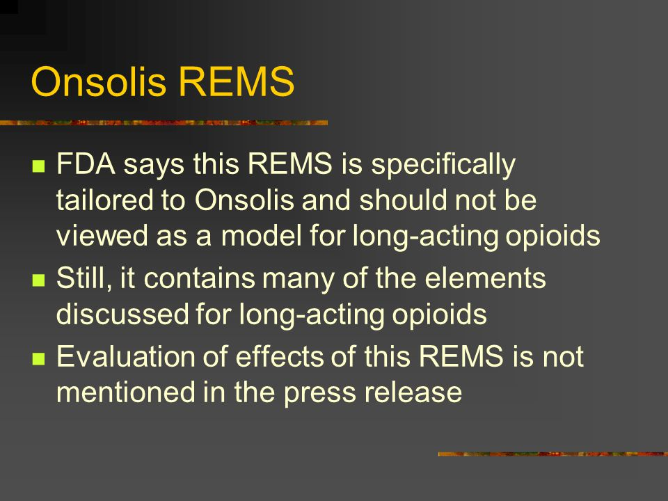 Onsolis REMS FDA says this REMS is specifically tailored to Onsolis and should not be viewed as a model for long-acting opioids.